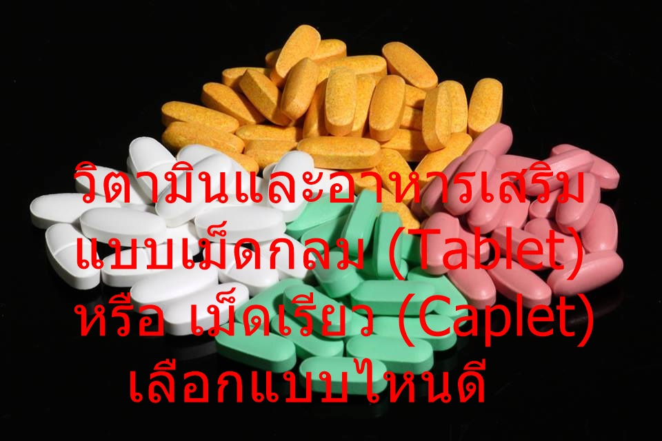 วิตามินและอาหารเสริม แบบเม็ดกลม (Tablet) หรือ เม็ดเรียว (Caplet) เลือกแบบไหนดี
